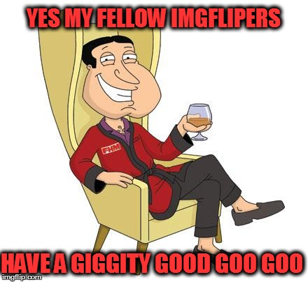 Quagmire | YES MY FELLOW IMGFLIPERS HAVE A GIGGITY GOOD GOO GOO | image tagged in quagmire | made w/ Imgflip meme maker