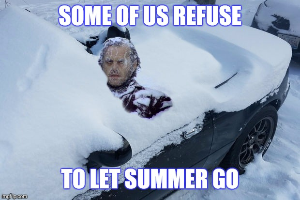 WINTER'S COMING | SOME OF US REFUSE TO LET SUMMER GO | image tagged in jack nicholson the shining snow,convertible | made w/ Imgflip meme maker