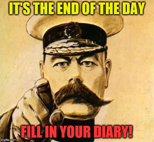 Your Country Needs YOU | IT'S THE END OF THE DAY FILL IN YOUR DIARY! | image tagged in your country needs you | made w/ Imgflip meme maker