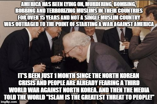 Truth Be Told | AMERICA HAS BEEN LYING ON, MURDERING, BOMBING, ROBBING AND TERRORIZING MUSLIMS IN THEIR COUNTRIES FOR OVER 15 YEARS AND NOT A SINGLE MUSLIM  | image tagged in laughing men in suits,islam,terrorist,north korea,world war iii,scumbag america | made w/ Imgflip meme maker