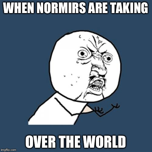 Y U No Meme | WHEN NORMIRS ARE TAKING OVER THE WORLD | image tagged in memes,y u no | made w/ Imgflip meme maker