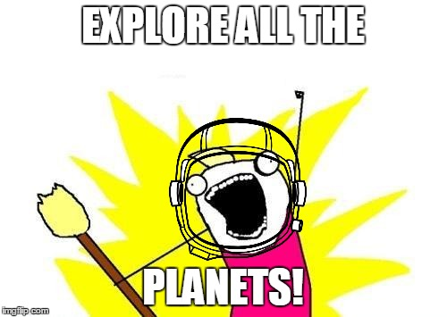X All The Y Meme | EXPLORE ALL THE PLANETS! | image tagged in memes,x all the y | made w/ Imgflip meme maker