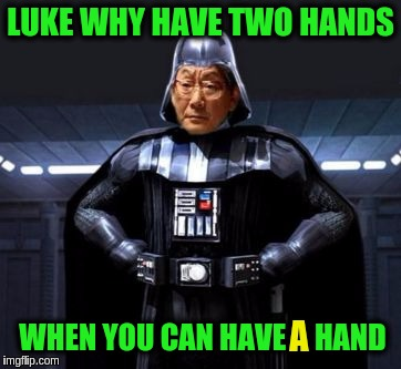 Star Wars High Expectations Asian Vader | LUKE WHY HAVE TWO HANDS WHEN YOU CAN HAVE A HAND A | image tagged in star wars high expectations asian vader,funny,luke skywalker,high expectations asian father,memes,star wars | made w/ Imgflip meme maker