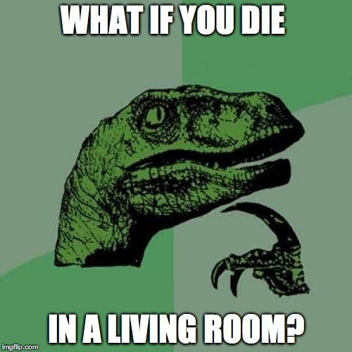 Philosoraptor Meme | WHAT IF YOU DIE IN A LIVING ROOM? | image tagged in memes,philosoraptor | made w/ Imgflip meme maker