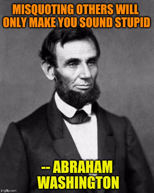 Abraham Lincoln | MISQUOTING OTHERS WILL ONLY MAKE YOU SOUND STUPID -- ABRAHAM WASHINGTON | image tagged in abraham lincoln,memes,funny,funny memes,quotes,jokes | made w/ Imgflip meme maker