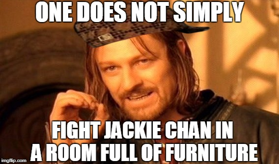 One Does Not Simply | ONE DOES NOT SIMPLY FIGHT JACKIE CHAN IN A ROOM FULL OF FURNITURE | image tagged in memes,one does not simply,scumbag | made w/ Imgflip meme maker