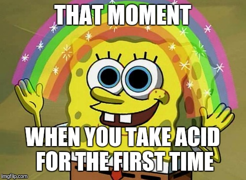 Imagination Spongebob Meme | THAT MOMENT WHEN YOU TAKE ACID FOR THE FIRST TIME | image tagged in memes,imagination spongebob | made w/ Imgflip meme maker