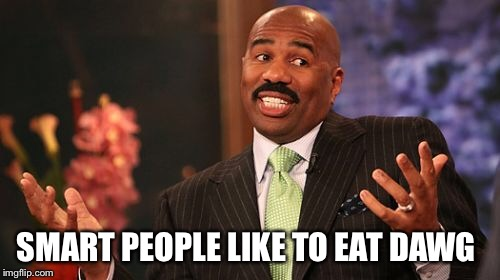 Steve Harvey Meme | SMART PEOPLE LIKE TO EAT DAWG | image tagged in memes,steve harvey | made w/ Imgflip meme maker