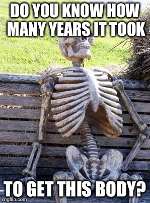 Waiting Skeleton Meme | DO YOU KNOW HOW MANY YEARS IT TOOK TO GET THIS BODY? | image tagged in memes,waiting skeleton | made w/ Imgflip meme maker