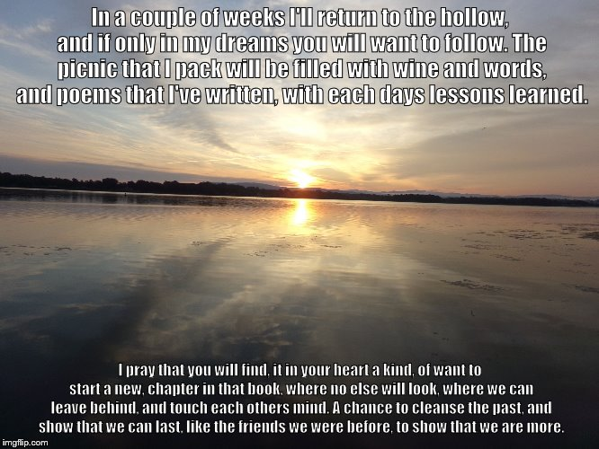 In a couple of weeks I'll return to the hollow, and if only in my dreams you will want to follow. The picnic that I pack will be filled with | image tagged in sunrise | made w/ Imgflip meme maker