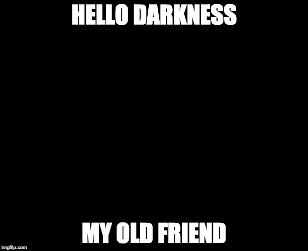 Darkness | HELLO DARKNESS MY OLD FRIEND | image tagged in darkness | made w/ Imgflip meme maker