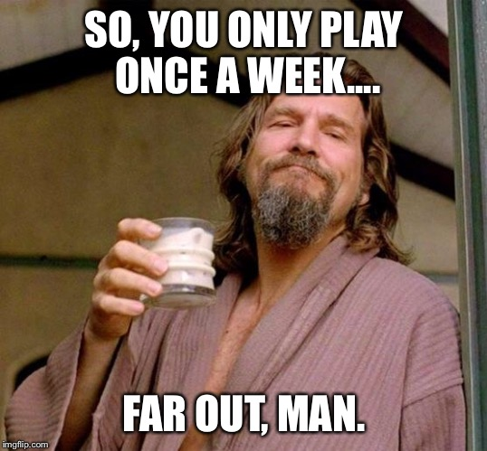 Big Lebowski | SO, YOU ONLY PLAY ONCE A WEEK.... FAR OUT, MAN. | image tagged in big lebowski | made w/ Imgflip meme maker
