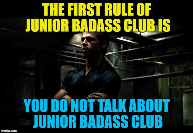 THE FIRST RULE OF JUNIOR BADASS CLUB IS YOU DO NOT TALK ABOUT JUNIOR BADASS CLUB | made w/ Imgflip meme maker