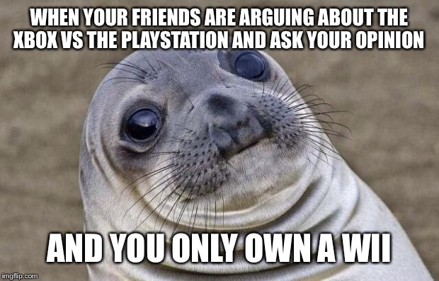 Awkward Moment Sealion Meme | WHEN YOUR FRIENDS ARE ARGUING ABOUT THE XBOX VS THE PLAYSTATION AND ASK YOUR OPINION AND YOU ONLY OWN A WII | image tagged in memes,awkward moment sealion | made w/ Imgflip meme maker