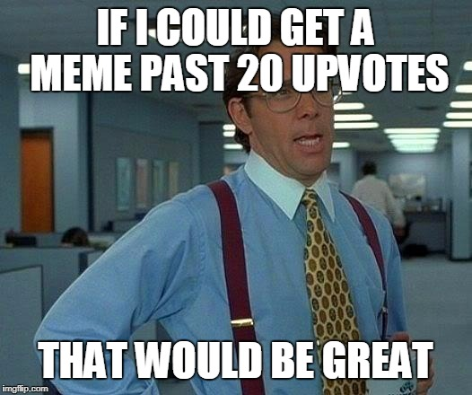 That Would Be Great Meme | IF I COULD GET A MEME PAST 20 UPVOTES THAT WOULD BE GREAT | image tagged in memes,that would be great | made w/ Imgflip meme maker