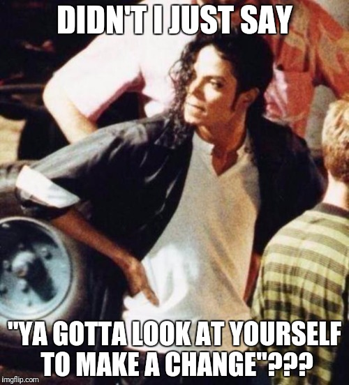 "Michael Jackson is not amused | DIDN'T I JUST SAY ""YA GOTTA LOOK AT YOURSELF TO MAKE A CHANGE""??? 