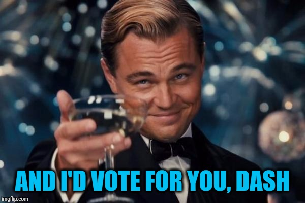 Leonardo Dicaprio Cheers Meme | AND I'D VOTE FOR YOU, DASH | image tagged in memes,leonardo dicaprio cheers | made w/ Imgflip meme maker