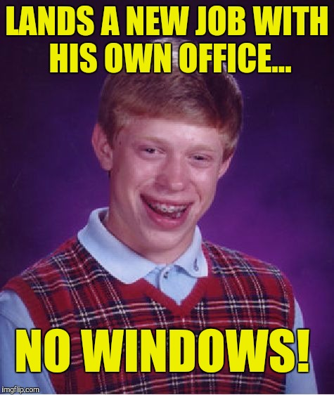 Bad Luck Brian Meme | LANDS A NEW JOB WITH HIS OWN OFFICE... NO WINDOWS! | image tagged in memes,bad luck brian | made w/ Imgflip meme maker