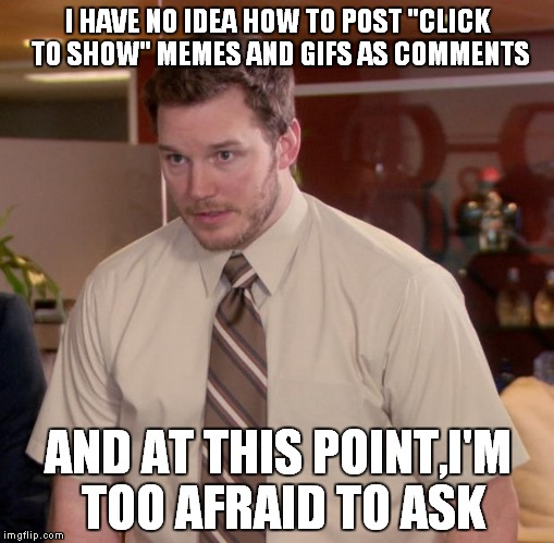 "I'm really afraid to ask.Really | I HAVE NO IDEA HOW TO POST ""CLICK TO SHOW"" MEMES AND GIFS AS COMMENTS AND AT THIS POINT,I'M TOO AFRAID TO ASK 