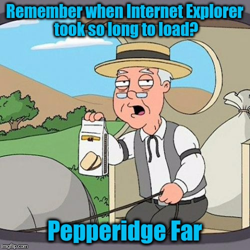 Page Loading. Please be patient. | Remember when Internet Explorer took so long to load? Pepperidge Far | image tagged in memes,pepperidge farm remembers | made w/ Imgflip meme maker