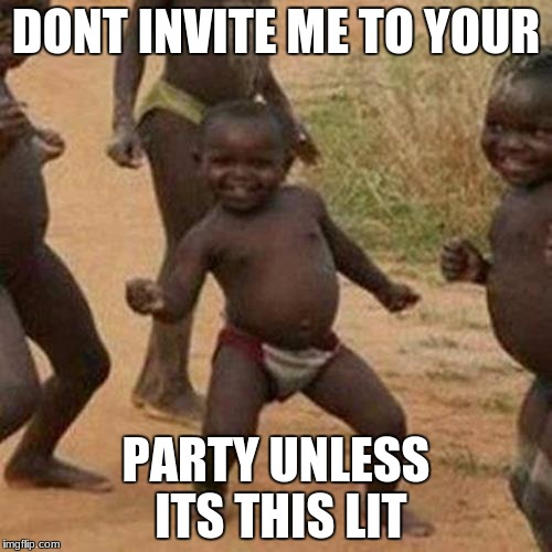 Third World Success Kid Meme | DONT INVITE ME TO YOUR PARTY UNLESS ITS THIS LIT | image tagged in memes,third world success kid | made w/ Imgflip meme maker