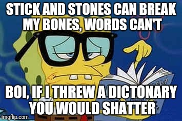 Dankest spongebob roast | STICK AND STONES CAN BREAK MY BONES, WORDS CAN'T BOI, IF I THREW A DICTONARY YOU WOULD SHATTER | image tagged in funny,dankestmeme,hilarous,laugh,imagination spongebob,spongebob | made w/ Imgflip meme maker