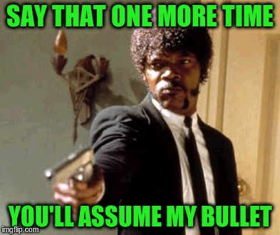 Say That Again I Dare You Meme | SAY THAT ONE MORE TIME YOU'LL ASSUME MY BULLET | image tagged in memes,say that again i dare you | made w/ Imgflip meme maker
