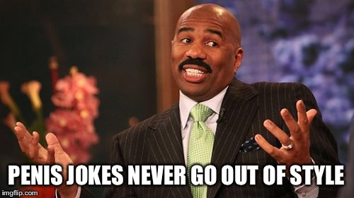 Steve Harvey Meme | P**IS JOKES NEVER GO OUT OF STYLE | image tagged in memes,steve harvey | made w/ Imgflip meme maker