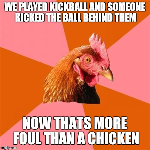 Anti Joke Chicken Meme | WE PLAYED KICKBALL AND SOMEONE KICKED THE BALL BEHIND THEM NOW THATS MORE FOUL THAN A CHICKEN | image tagged in memes,anti joke chicken | made w/ Imgflip meme maker