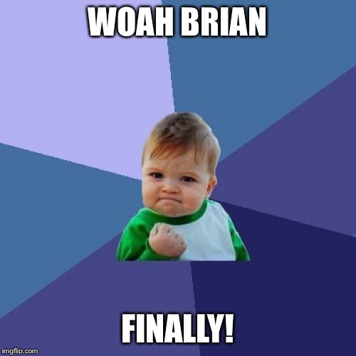 Success Kid Meme | WOAH BRIAN FINALLY! | image tagged in memes,success kid | made w/ Imgflip meme maker
