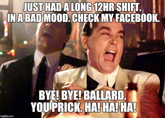 Good Fellas Hilarious Meme | JUST HAD A LONG 12HR SHIFT. IN A BAD MOOD. CHECK MY FACEBOOK. BYE! BYE! BALLARD. YOU PRICK. HA! HA! HA! | image tagged in memes,good fellas hilarious | made w/ Imgflip meme maker
