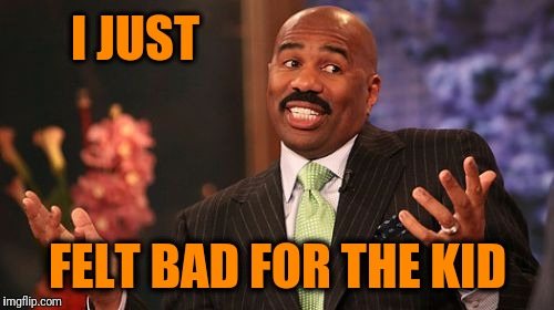 Steve Harvey Meme | I JUST FELT BAD FOR THE KID | image tagged in memes,steve harvey | made w/ Imgflip meme maker