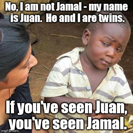 And another old joke. | No, I am not Jamal - my name is Juan.  He and I are twins. If you've seen Juan, you've seen Jamal. | image tagged in memes,third world skeptical kid | made w/ Imgflip meme maker