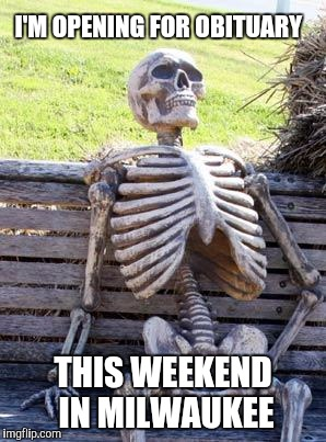 Waiting Skeleton Meme | I'M OPENING FOR OBITUARY THIS WEEKEND IN MILWAUKEE | image tagged in memes,waiting skeleton | made w/ Imgflip meme maker