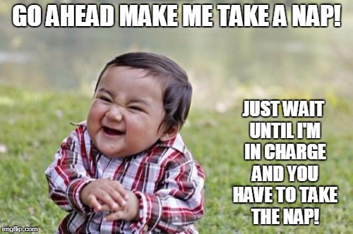 Evil Toddler Meme | GO AHEAD MAKE ME TAKE A NAP! JUST WAIT UNTIL I'M IN CHARGE AND YOU HAVE TO TAKE THE NAP! | image tagged in memes,evil toddler | made w/ Imgflip meme maker