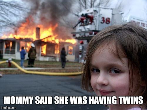 Disaster Girl Meme | MOMMY SAID SHE WAS HAVING TWINS | image tagged in memes,disaster girl | made w/ Imgflip meme maker