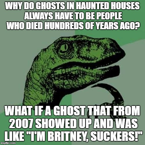 Philosoraptor Meme | WHY DO GHOSTS IN HAUNTED HOUSES ALWAYS HAVE TO BE PEOPLE WHO DIED HUNDREDS OF YEARS AGO? WHAT IF A GHOST THAT FROM 2007 SHOWED UP AND WAS LI | image tagged in memes,philosoraptor | made w/ Imgflip meme maker