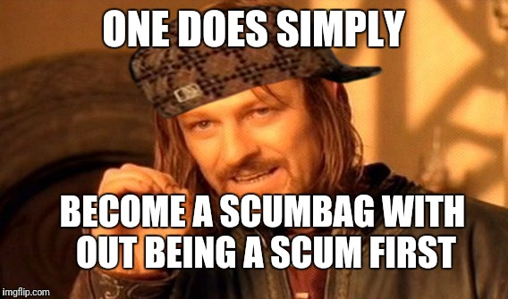 One Does Not Simply Meme | ONE DOES SIMPLY BECOME A SCUMBAG WITH OUT BEING A SCUM FIRST | image tagged in memes,one does not simply,scumbag | made w/ Imgflip meme maker