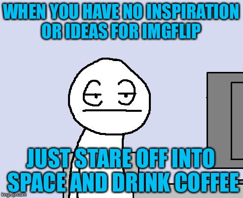 WHEN YOU HAVE NO INSPIRATION OR IDEAS FOR IMGFLIP JUST STARE OFF INTO SPACE AND DRINK COFFEE | image tagged in bored of this crap | made w/ Imgflip meme maker