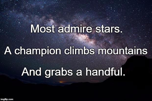 Stars | Most admire stars. And grabs a handful. A champion climbs mountains | image tagged in stars | made w/ Imgflip meme maker