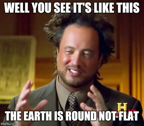 Ancient Aliens | WELL YOU SEE IT'S LIKE THIS THE EARTH IS ROUND NOT FLAT | image tagged in memes,ancient aliens | made w/ Imgflip meme maker