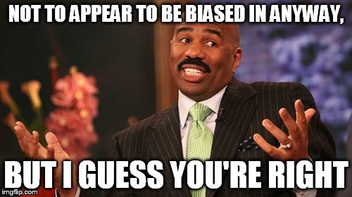 Steve Harvey Meme | NOT TO APPEAR TO BE BIASED IN ANYWAY, BUT I GUESS YOU'RE RIGHT | image tagged in memes,steve harvey | made w/ Imgflip meme maker