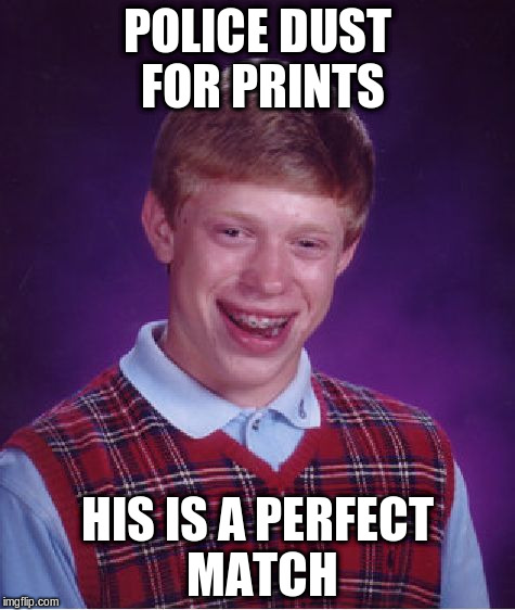 Bad Luck Brian Meme | POLICE DUST FOR PRINTS HIS IS A PERFECT MATCH | image tagged in memes,bad luck brian | made w/ Imgflip meme maker