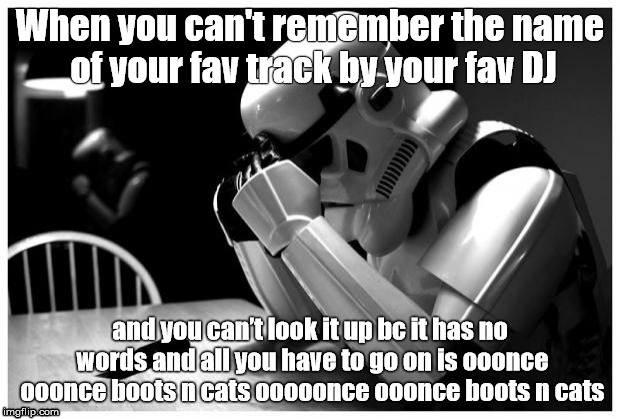 Sad Storm Trooper | When you can't remember the name of your fav track by your fav DJ and you can't look it up bc it has no words and all you have to go on is o | image tagged in sad storm trooper,edm,dance,festivals | made w/ Imgflip meme maker