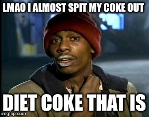 Y'all Got Any More Of That Meme | LMAO I ALMOST SPIT MY COKE OUT DIET COKE THAT IS | image tagged in memes,yall got any more of | made w/ Imgflip meme maker