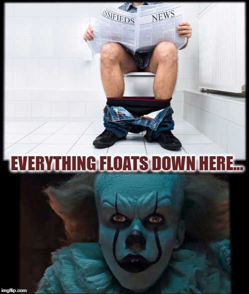 And He Means Everything | EVERYTHING FLOATS DOWN HERE... | image tagged in pennywise sewer,it,poop,stephen king | made w/ Imgflip meme maker