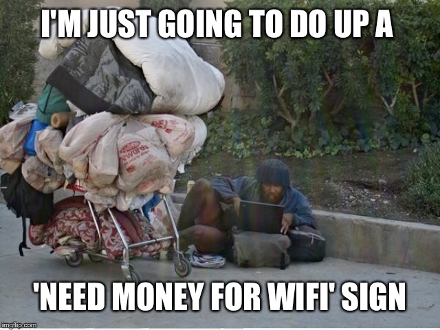 I'M JUST GOING TO DO UP A 'NEED MONEY FOR WIFI' SIGN | made w/ Imgflip meme maker