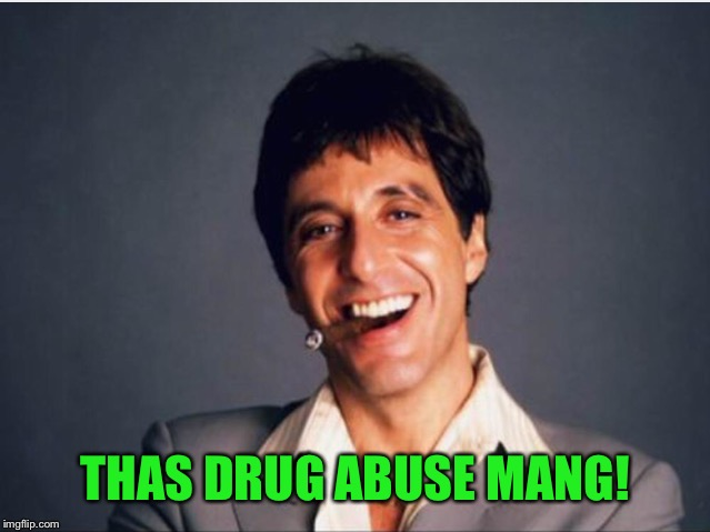 Scarface | THAS DRUG ABUSE MANG! | image tagged in scarface | made w/ Imgflip meme maker