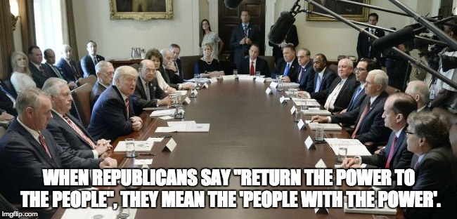 "Republicans | WHEN REPUBLICANS SAY ""RETURN THE POWER TO THE PEOPLE"", THEY MEAN THE 'PEOPLE WITH THE POWER'. 
