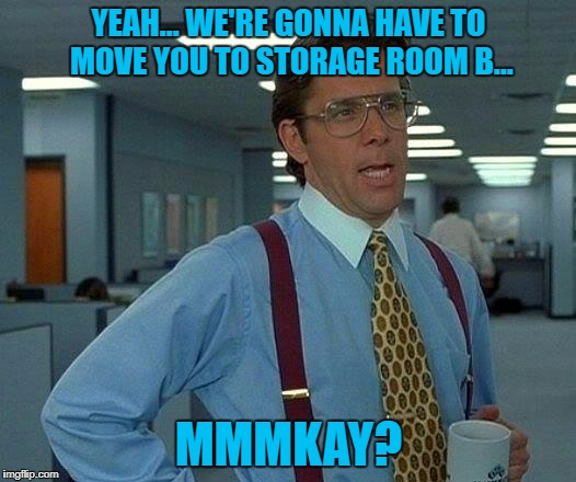 That Would Be Great Meme | YEAH... WE'RE GONNA HAVE TO MOVE YOU TO STORAGE ROOM B... MMMKAY? | image tagged in memes,that would be great | made w/ Imgflip meme maker